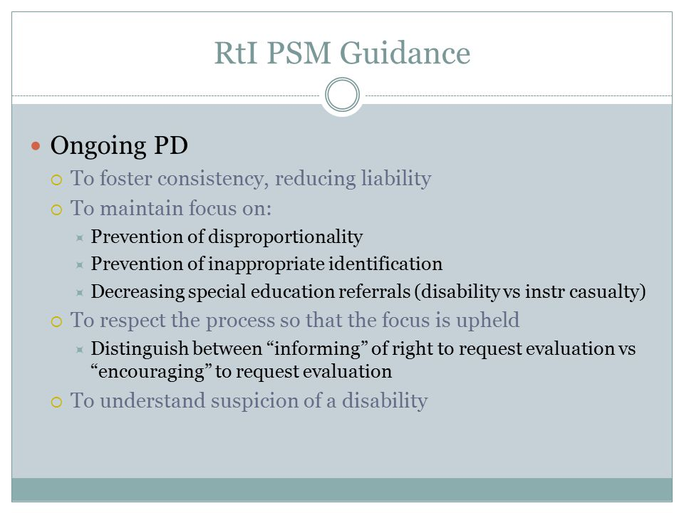 RtI PSM Guidance Ongoing PD  To foster consistency, reducing liability  To maintain focus on:  Prevention of disproportionality  Prevention of inappropriate identification  Decreasing special education referrals (disability vs instr casualty)  To respect the process so that the focus is upheld  Distinguish between informing of right to request evaluation vs encouraging to request evaluation  To understand suspicion of a disability