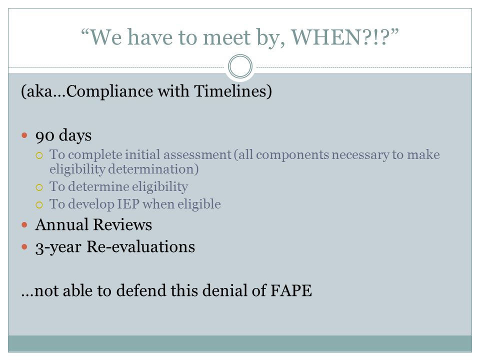 We have to meet by, WHEN ! (aka…Compliance with Timelines) 90 days  To complete initial assessment (all components necessary to make eligibility determination)  To determine eligibility  To develop IEP when eligible Annual Reviews 3-year Re-evaluations …not able to defend this denial of FAPE