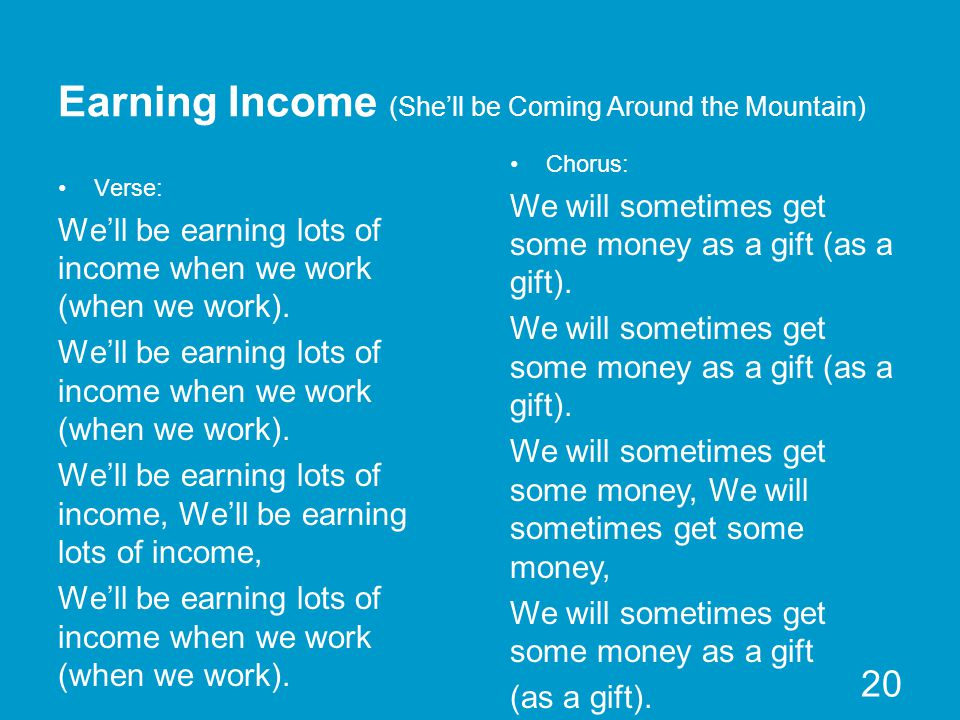 Earning Income (She'll be Coming Around the Mountain) Verse: We'll be earning lots of income when we work (when we work).
