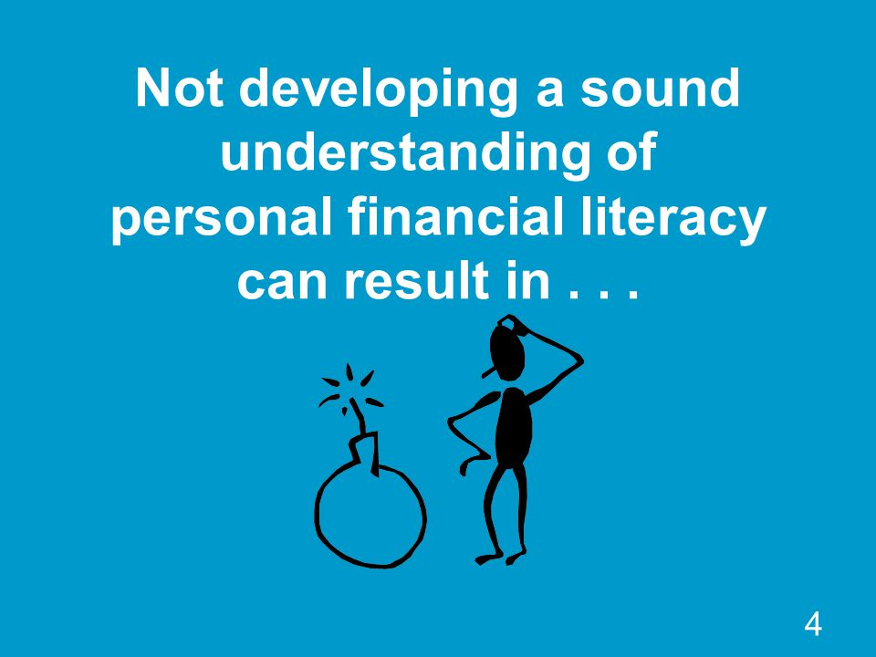 Not developing a sound understanding of personal financial literacy can result in... 4