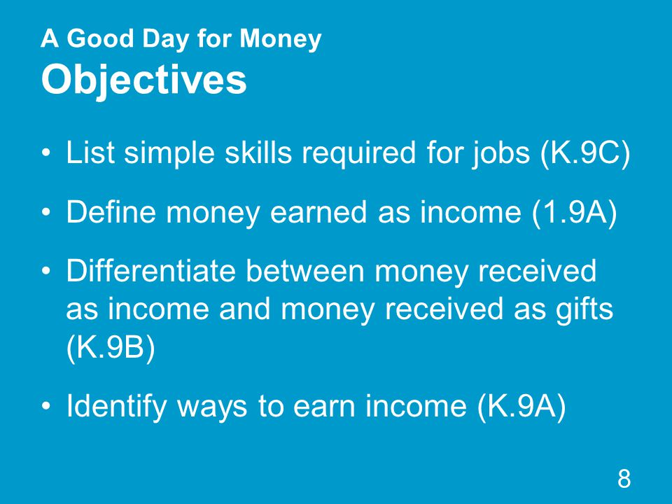 A Good Day for Money Objectives List simple skills required for jobs (K.9C) Define money earned as income (1.9A) Differentiate between money received as income and money received as gifts (K.9B) Identify ways to earn income (K.9A) 8