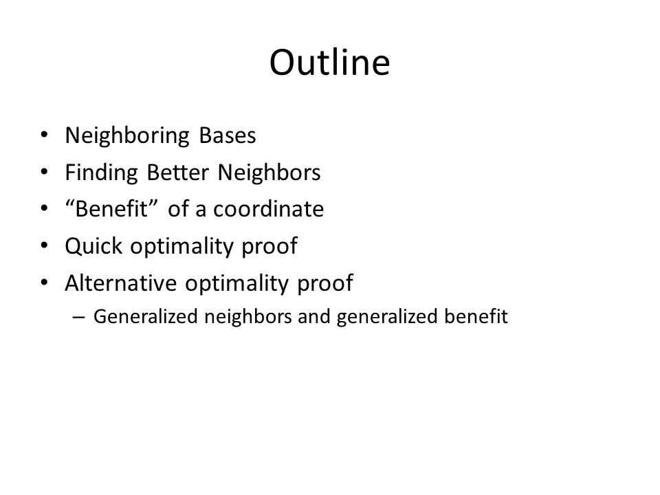 Outline Neighboring Bases Finding Better Neighbors Benefit of a coordinate Quick optimality proof Alternative optimality proof – Generalized neighbors and generalized benefit