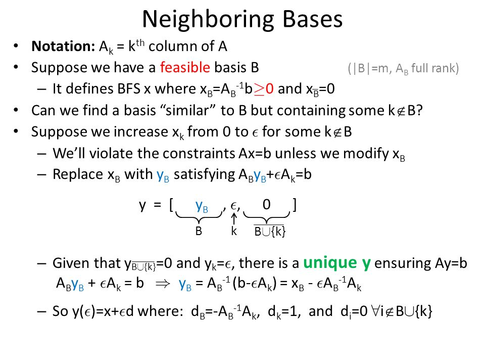 Neighboring Bases Notation: A k = k th column of A Suppose we have a feasible basis B (|B|=m, A B full rank) – It defines BFS x where x B =A B -1 b ¸ 0 and x B =0 Can we find a basis similar to B but containing some k  B.
