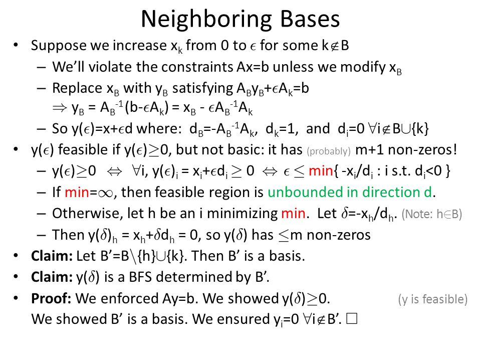 Neighboring Bases Suppose we increase x k from 0 to ² for some k  B – We'll violate the constraints Ax=b unless we modify x B – Replace x B with y B satisfying A B y B + ² A k =b ) y B = A B -1 (b- ² A k ) = x B - ² A B -1 A k – So y( ² )=x+ ² d where: d B =-A B -1 A k, d k =1, and d i =0 8 i  B [ {k} y( ² ) feasible if y( ² ) ¸ 0, but not basic: it has (probably) m+1 non-zeros.