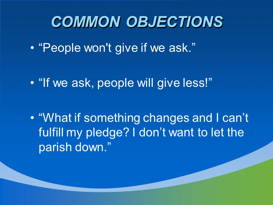 COMMON OBJECTIONS People won t give if we ask. If we ask, people will give less! What if something changes and I can't fulfill my pledge.