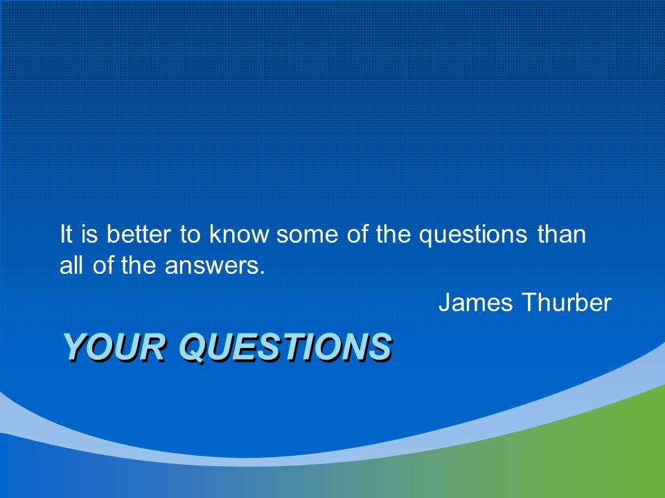 YOUR QUESTIONS It is better to know some of the questions than all of the answers. James Thurber