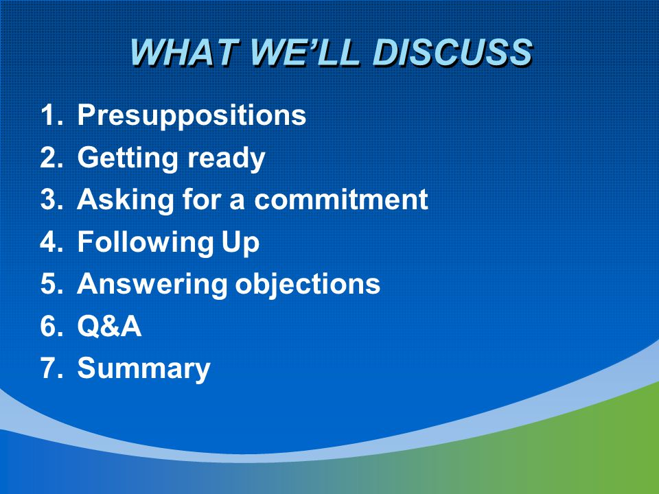 1.Presuppositions 2.Getting ready 3.Asking for a commitment 4.Following Up 5.Answering objections 6.Q&A 7.Summary