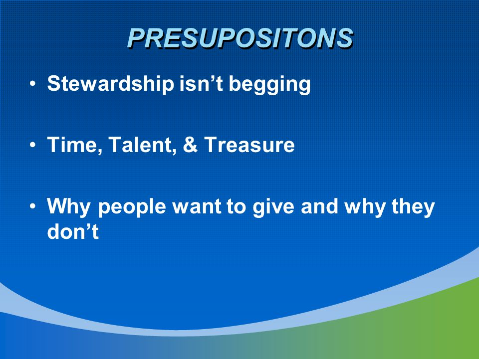 PRESUPOSITONS Stewardship isn't begging Time, Talent, & Treasure Why people want to give and why they don't