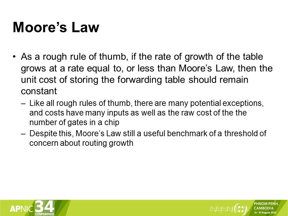 Moore's Law As a rough rule of thumb, if the rate of growth of the table grows at a rate equal to, or less than Moore's Law, then the unit cost of storing the forwarding table should remain constant –Like all rough rules of thumb, there are many potential exceptions, and costs have many inputs as well as the raw cost of the the number of gates in a chip –Despite this, Moore's Law still a useful benchmark of a threshold of concern about routing growth