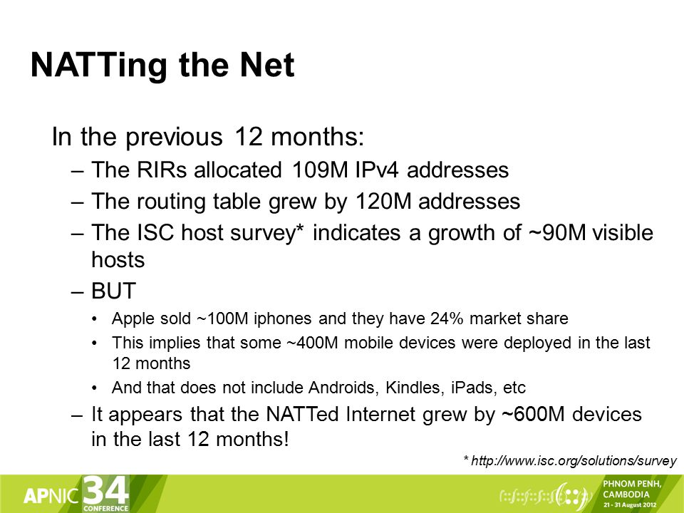 NATTing the Net In the previous 12 months: –The RIRs allocated 109M IPv4 addresses –The routing table grew by 120M addresses –The ISC host survey* indicates a growth of ~90M visible hosts –BUT Apple sold ~100M iphones and they have 24% market share This implies that some ~400M mobile devices were deployed in the last 12 months And that does not include Androids, Kindles, iPads, etc –It appears that the NATTed Internet grew by ~600M devices in the last 12 months.