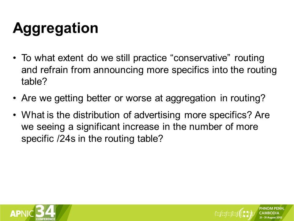 Aggregation To what extent do we still practice conservative routing and refrain from announcing more specifics into the routing table.