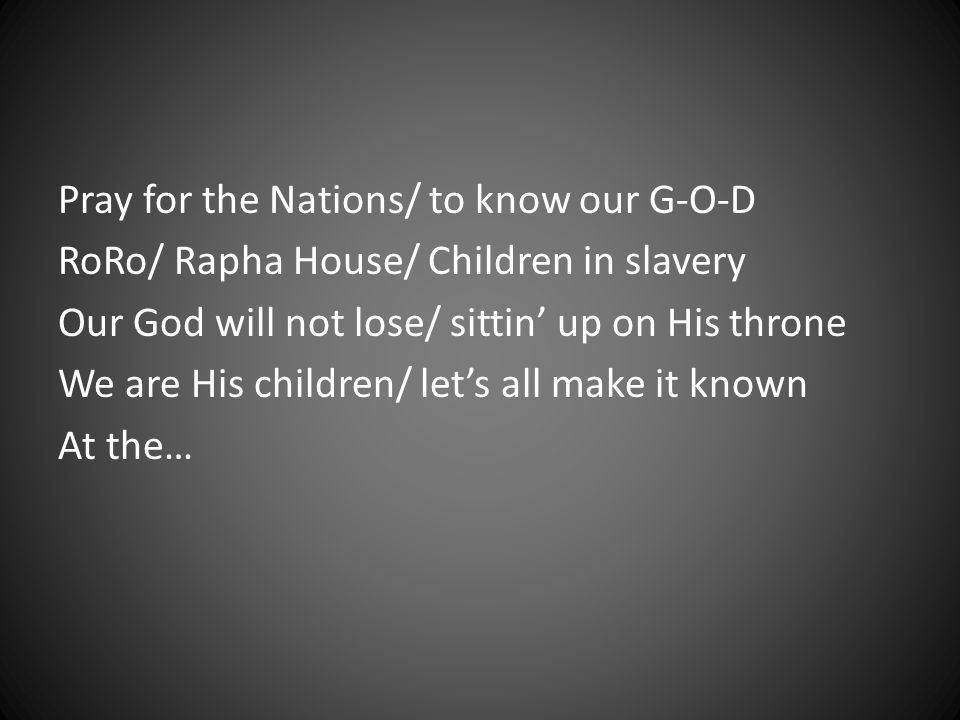 Pray for the Nations/ to know our G-O-D RoRo/ Rapha House/ Children in slavery Our God will not lose/ sittin' up on His throne We are His children/ let's all make it known At the…