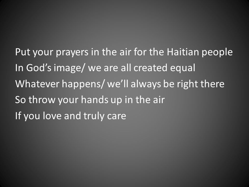 Put your prayers in the air for the Haitian people In God's image/ we are all created equal Whatever happens/ we'll always be right there So throw your hands up in the air If you love and truly care