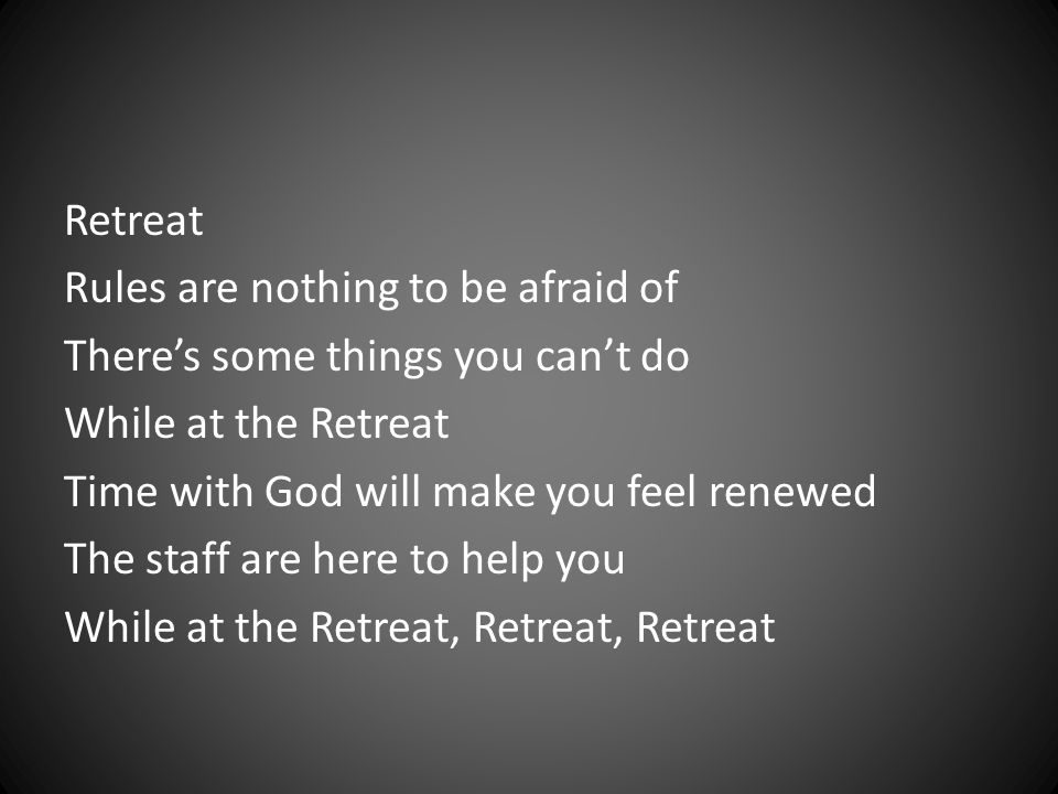 Retreat Rules are nothing to be afraid of There's some things you can't do While at the Retreat Time with God will make you feel renewed The staff are here to help you While at the Retreat, Retreat, Retreat