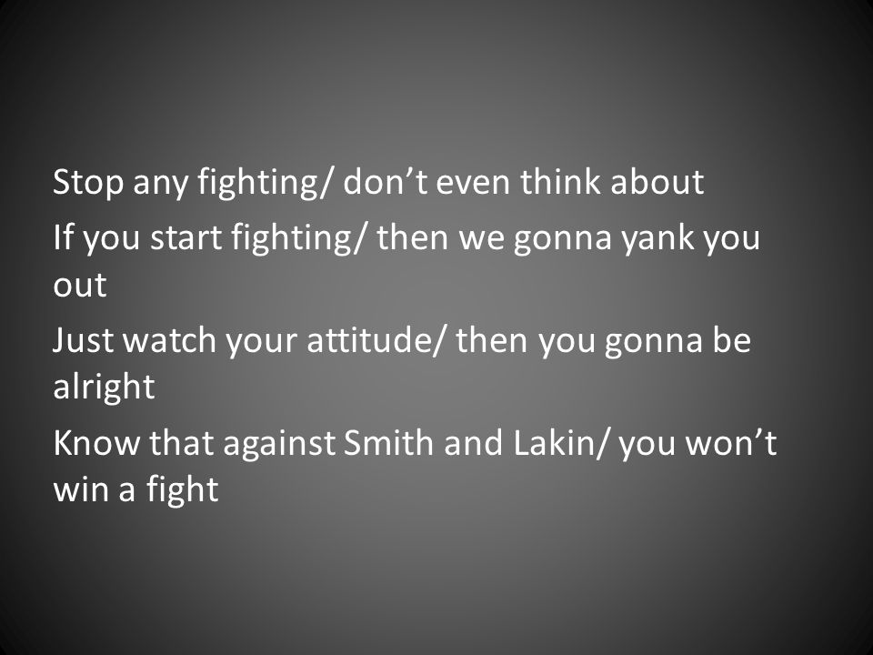 Stop any fighting/ don't even think about If you start fighting/ then we gonna yank you out Just watch your attitude/ then you gonna be alright Know that against Smith and Lakin/ you won't win a fight