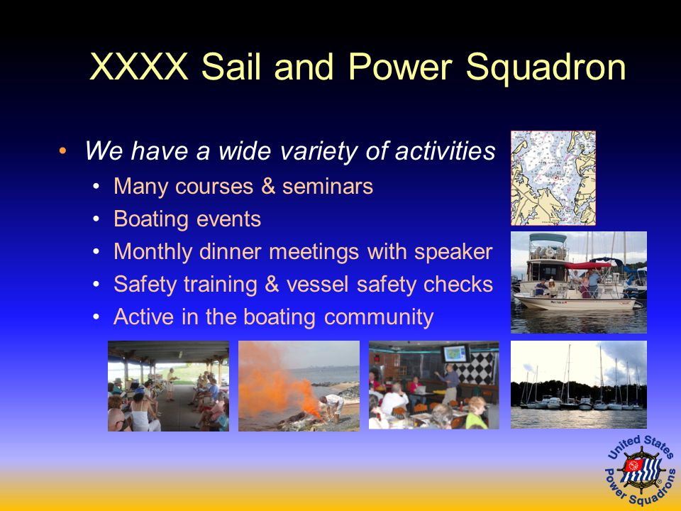 XXXX Sail and Power Squadron We have a wide variety of activities Many courses & seminars Boating events Monthly dinner meetings with speaker Safety training & vessel safety checks Active in the boating community