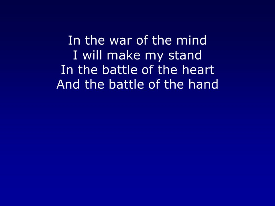 In the war of the mind I will make my stand In the battle of the heart And the battle of the hand