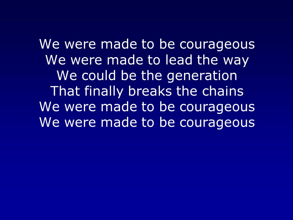 We were made to be courageous We were made to lead the way We could be the generation That finally breaks the chains We were made to be courageous We were made to be courageous