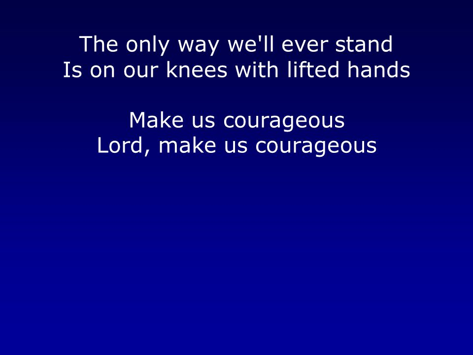 The only way we ll ever stand Is on our knees with lifted hands Make us courageous Lord, make us courageous