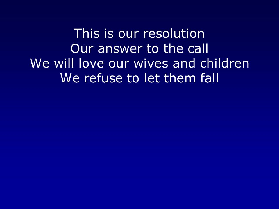 This is our resolution Our answer to the call We will love our wives and children We refuse to let them fall