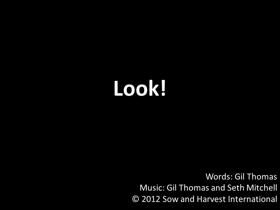 Look! Words: Gil Thomas Music: Gil Thomas and Seth Mitchell © 2012 Sow and Harvest International