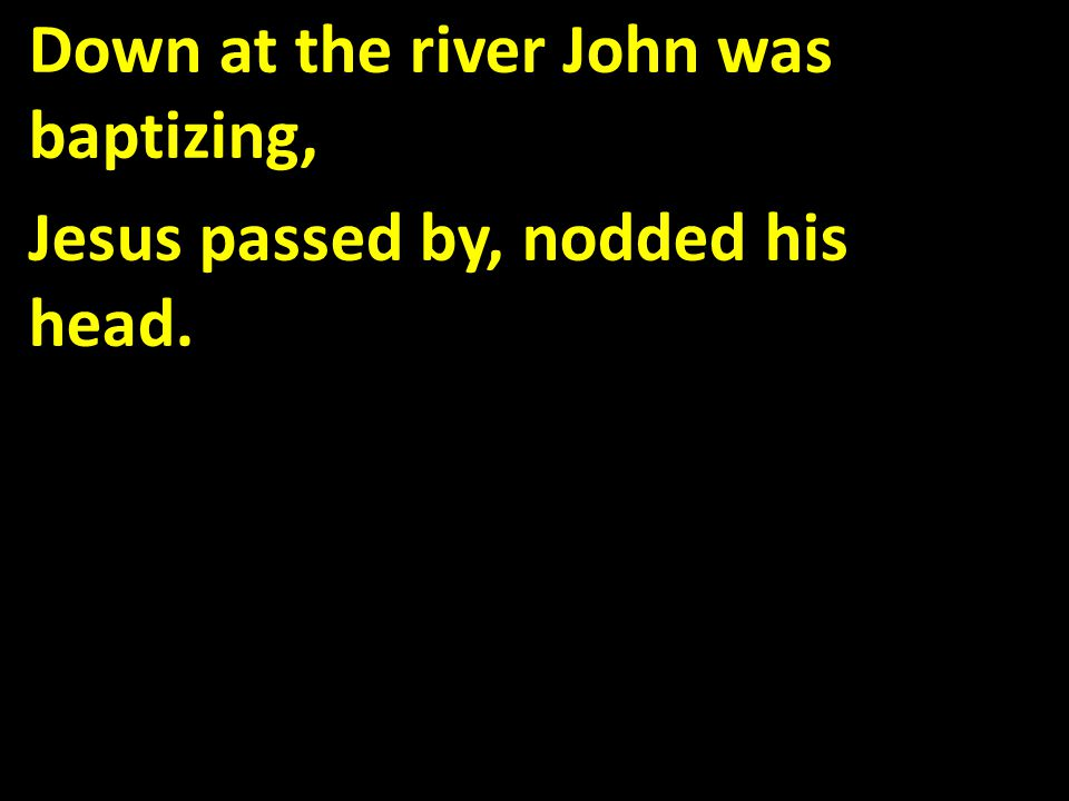 Down at the river John was baptizing, Jesus passed by, nodded his head.