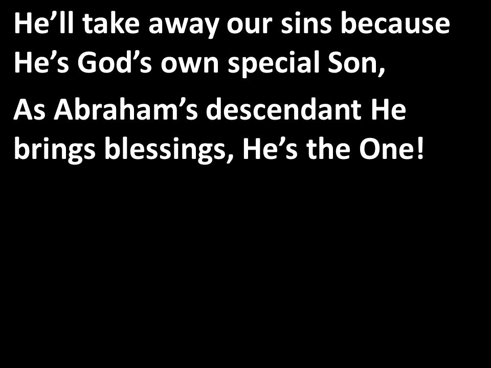 He'll take away our sins because He's God's own special Son, As Abraham's descendant He brings blessings, He's the One!