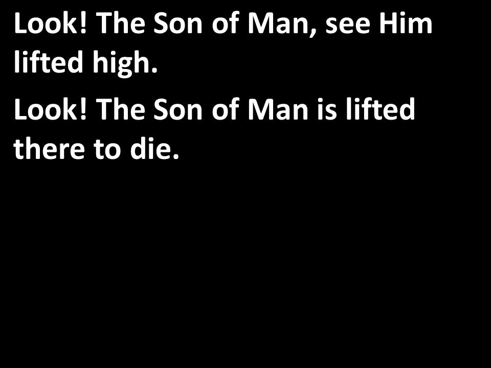 Look! The Son of Man, see Him lifted high. Look! The Son of Man is lifted there to die.