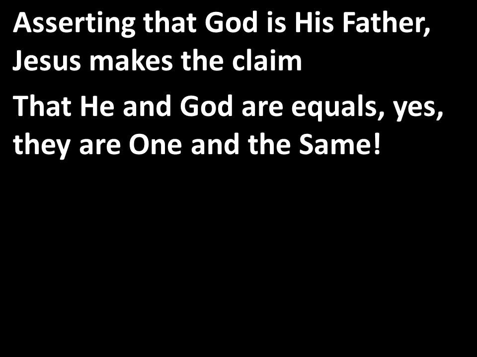 Asserting that God is His Father, Jesus makes the claim That He and God are equals, yes, they are One and the Same!