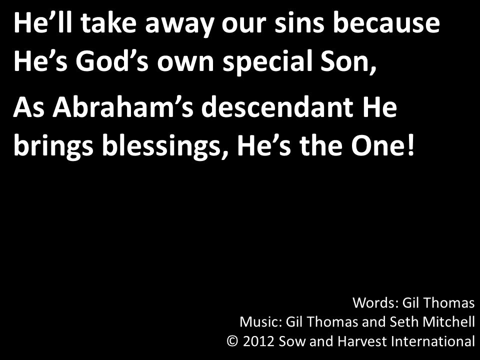 He'll take away our sins because He's God's own special Son, As Abraham's descendant He brings blessings, He's the One.