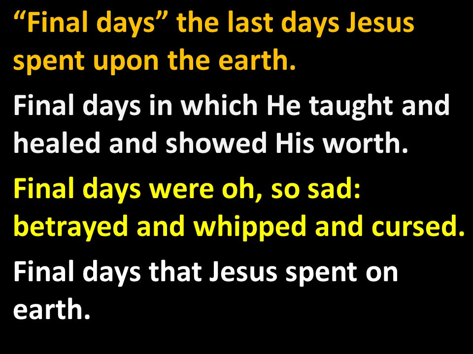 Final days the last days Jesus spent upon the earth.