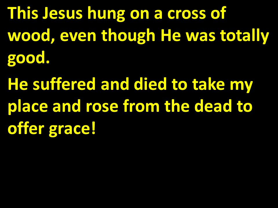 This Jesus hung on a cross of wood, even though He was totally good.