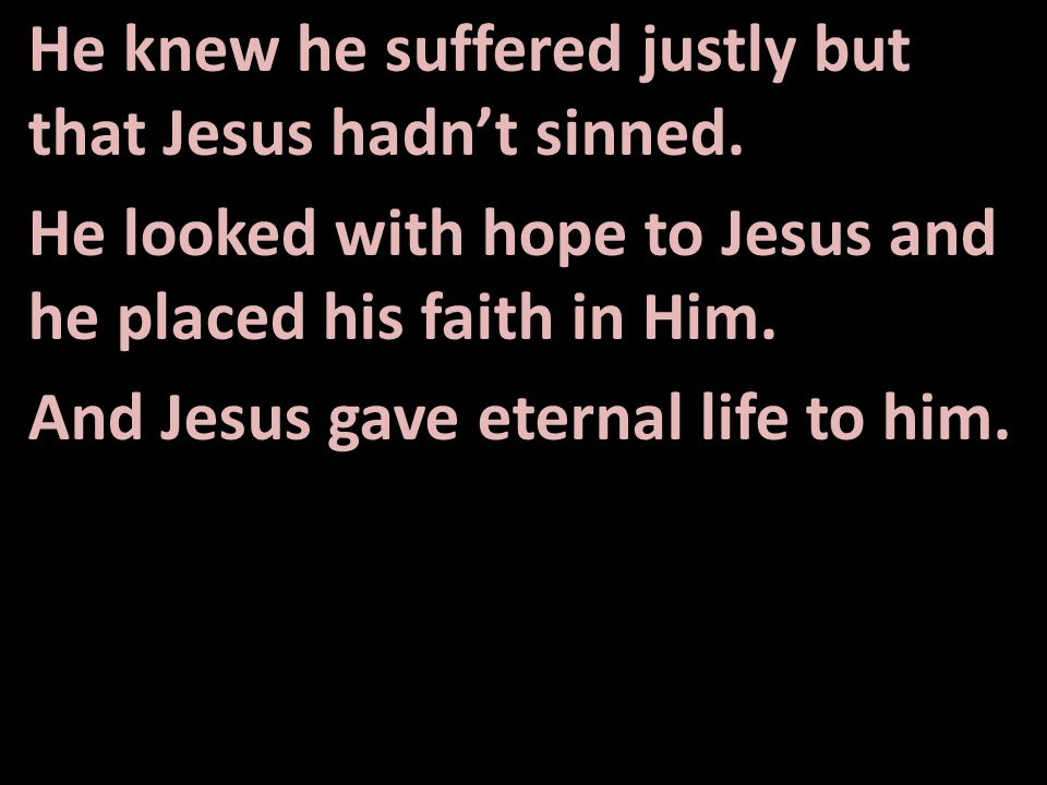 He knew he suffered justly but that Jesus hadn't sinned.