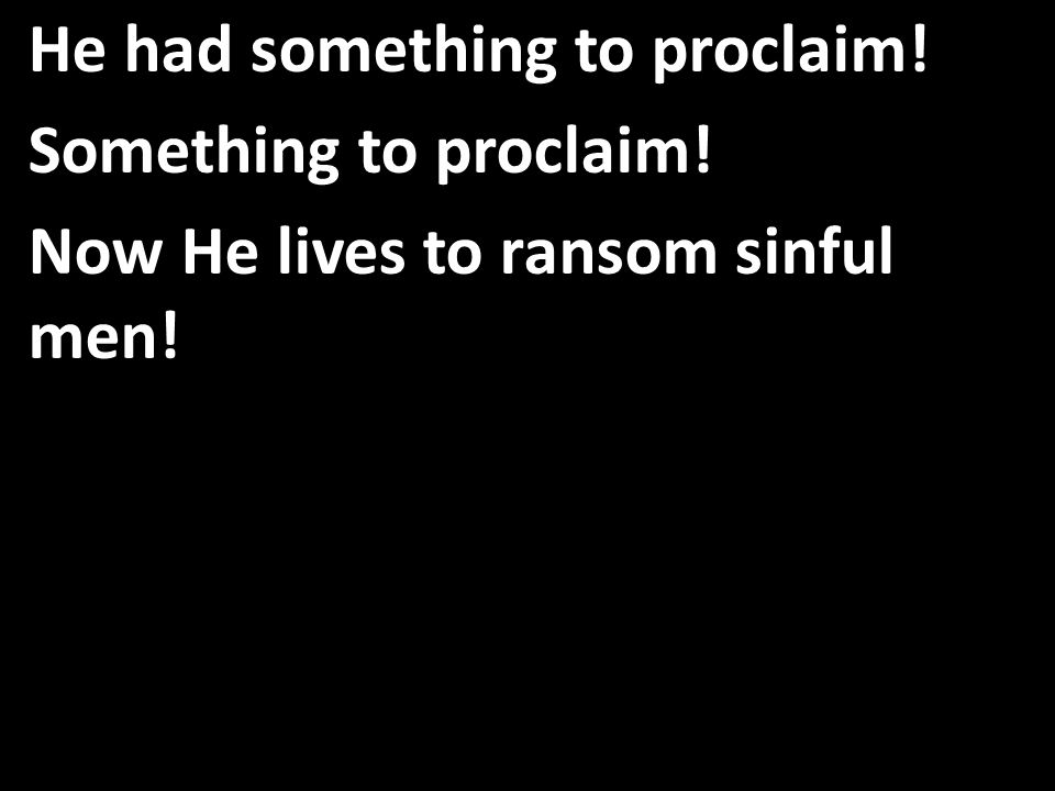 He had something to proclaim! Something to proclaim! Now He lives to ransom sinful men!