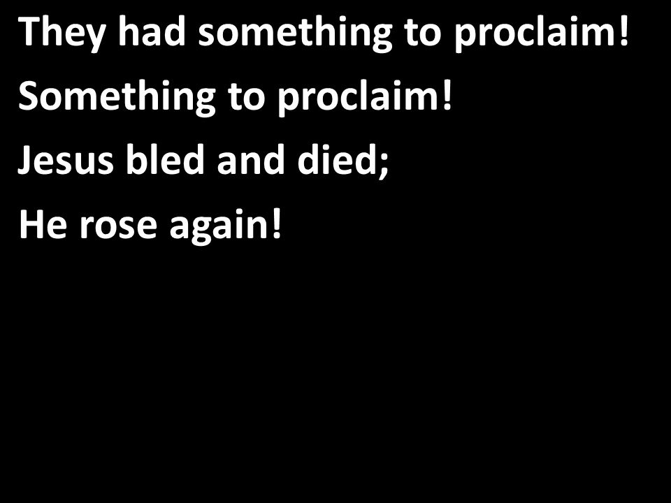 They had something to proclaim! Something to proclaim! Jesus bled and died; He rose again!
