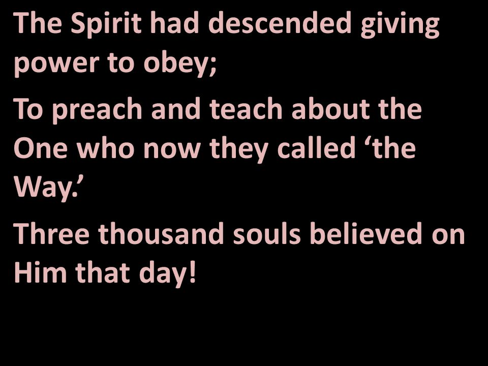 The Spirit had descended giving power to obey; To preach and teach about the One who now they called 'the Way.' Three thousand souls believed on Him that day!