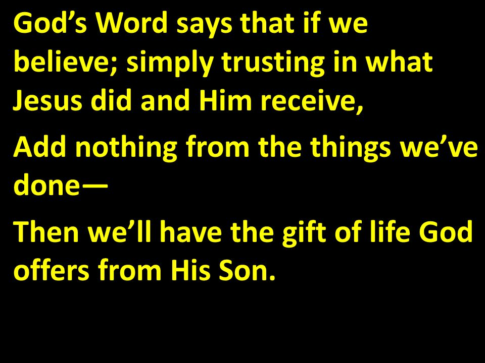 God's Word says that if we believe; simply trusting in what Jesus did and Him receive, Add nothing from the things we've done— Then we'll have the gift of life God offers from His Son.