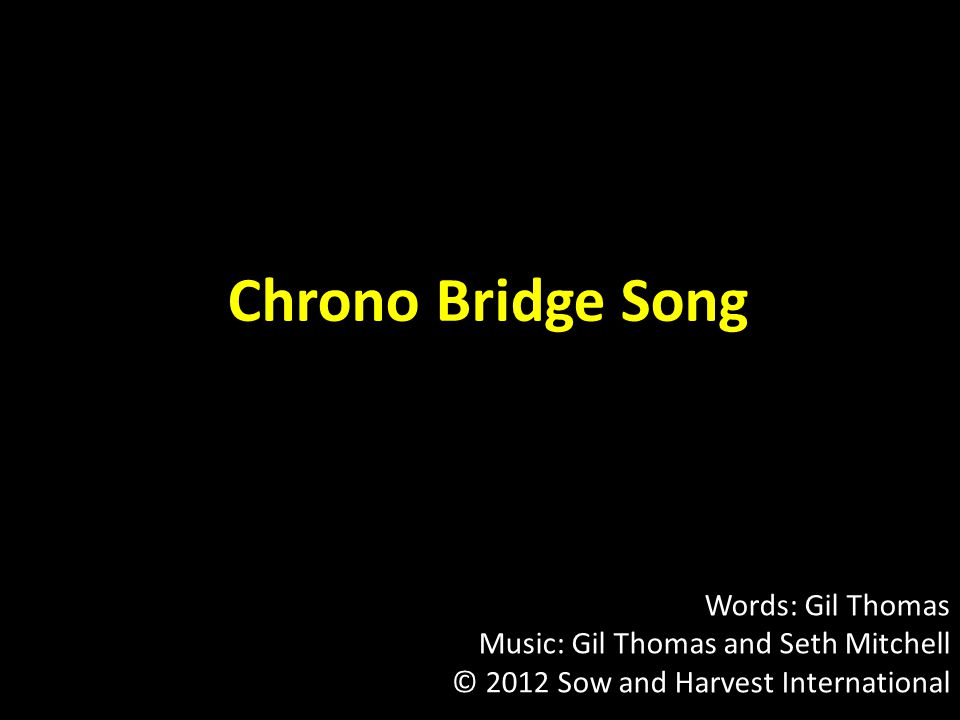 Chrono Bridge Song Words: Gil Thomas Music: Gil Thomas and Seth Mitchell © 2012 Sow and Harvest International