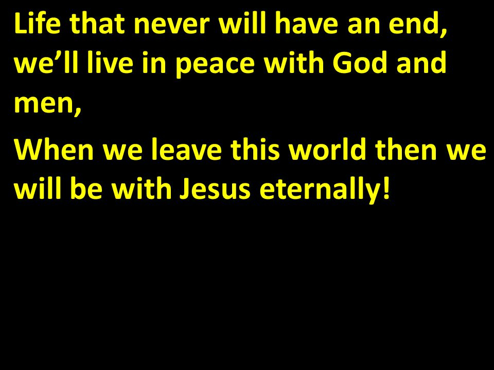 Life that never will have an end, we'll live in peace with God and men, When we leave this world then we will be with Jesus eternally!