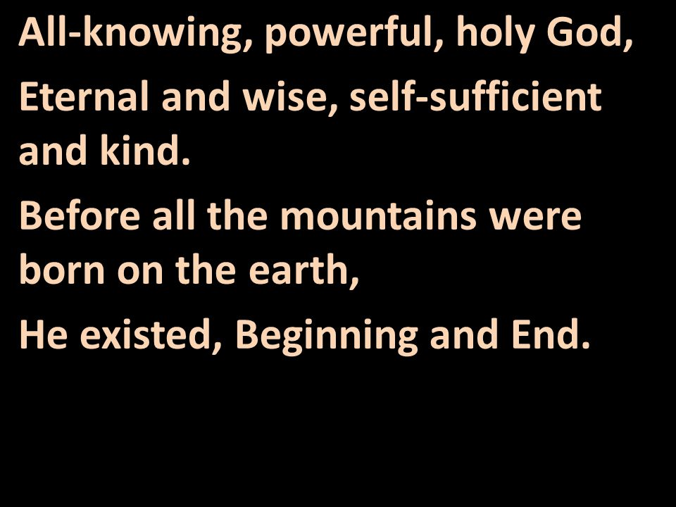 All-knowing, powerful, holy God, Eternal and wise, self-sufficient and kind.