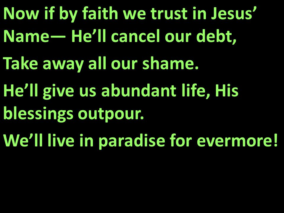 Now if by faith we trust in Jesus' Name— He'll cancel our debt, Take away all our shame.