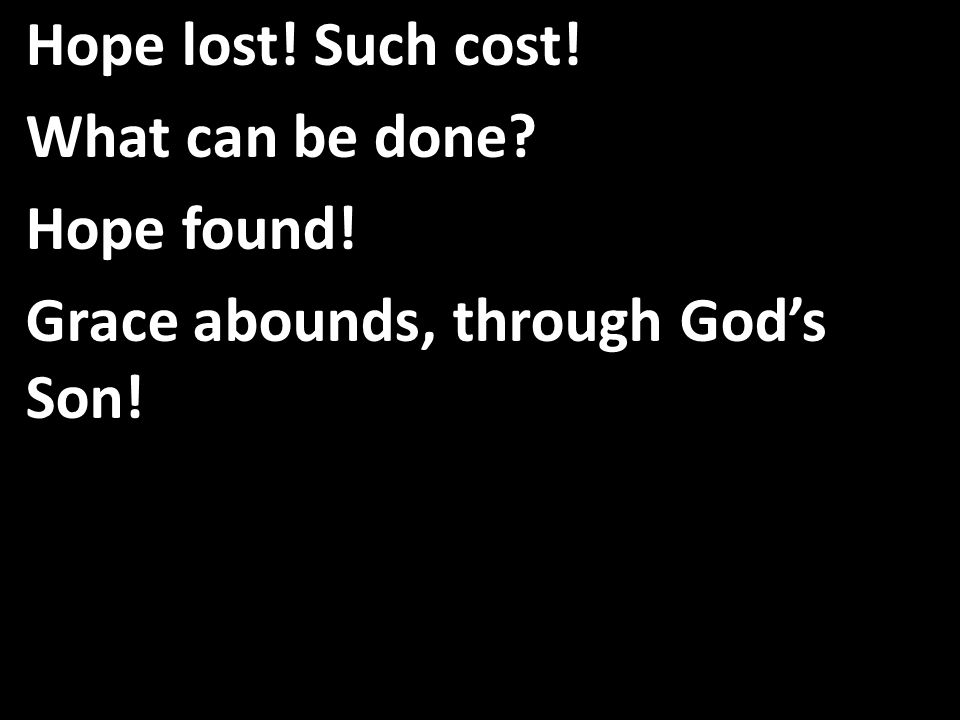 Hope lost! Such cost! What can be done Hope found! Grace abounds, through God's Son!