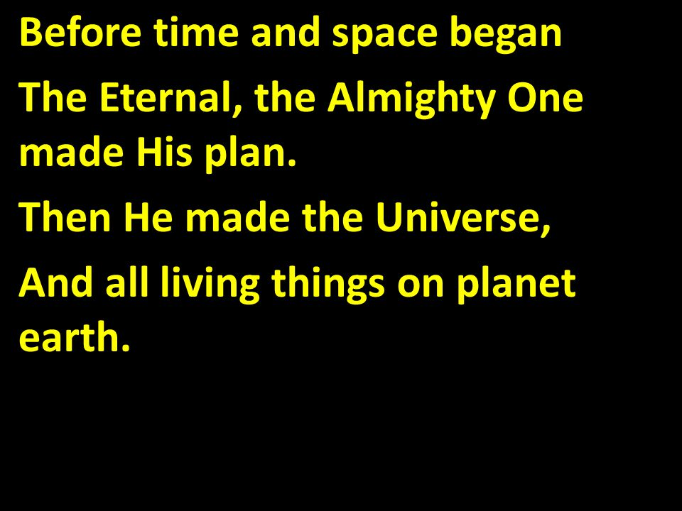 Before time and space began The Eternal, the Almighty One made His plan.