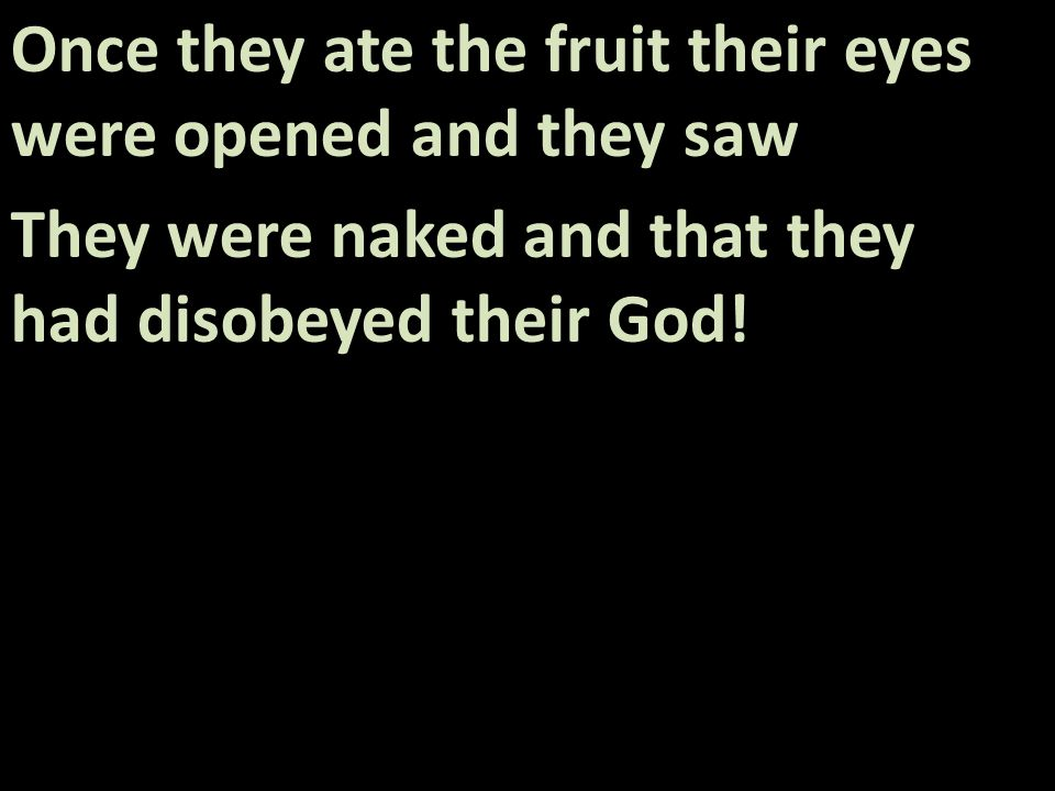 Once they ate the fruit their eyes were opened and they saw They were naked and that they had disobeyed their God!