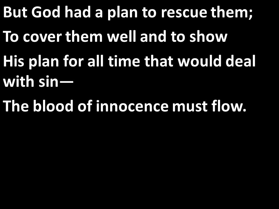 But God had a plan to rescue them; To cover them well and to show His plan for all time that would deal with sin— The blood of innocence must flow.