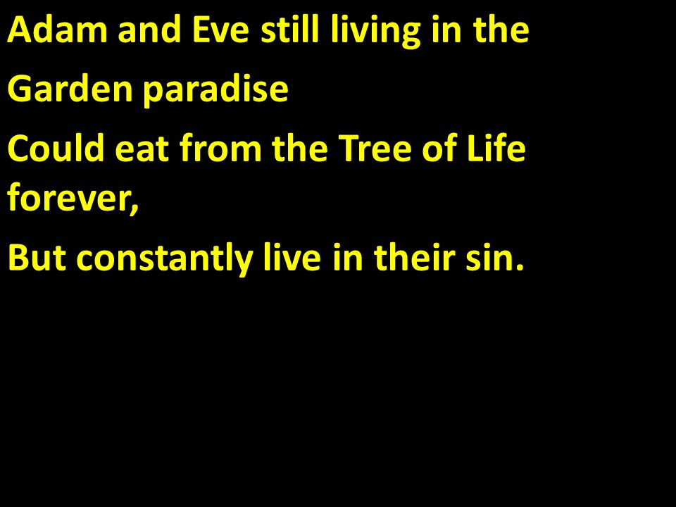 Adam and Eve still living in the Garden paradise Could eat from the Tree of Life forever, But constantly live in their sin.