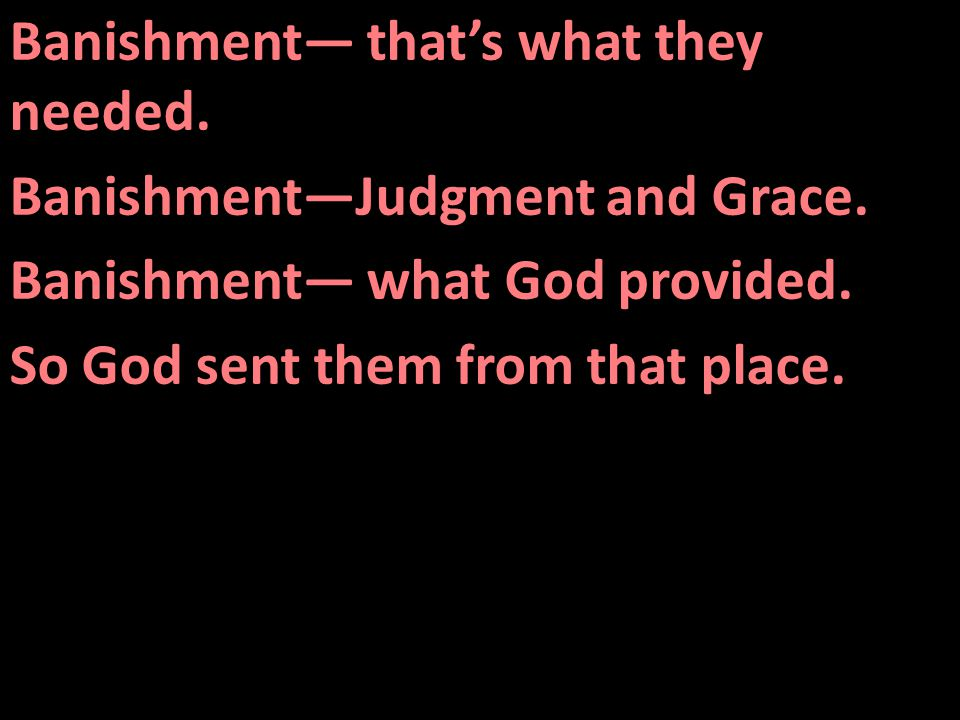 Banishment— that's what they needed. Banishment—Judgment and Grace.
