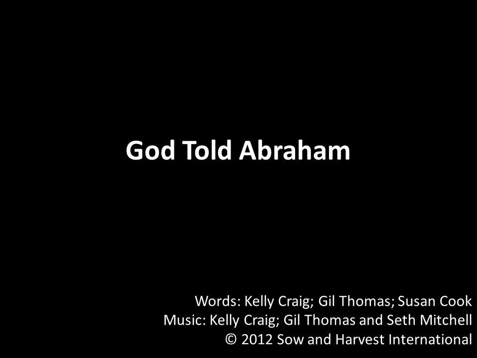 God Told Abraham Words: Kelly Craig; Gil Thomas; Susan Cook Music: Kelly Craig; Gil Thomas and Seth Mitchell © 2012 Sow and Harvest International