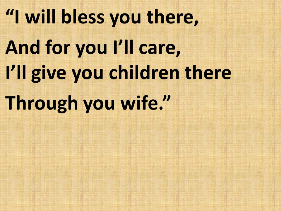 I will bless you there, And for you I'll care, I'll give you children there Through you wife.