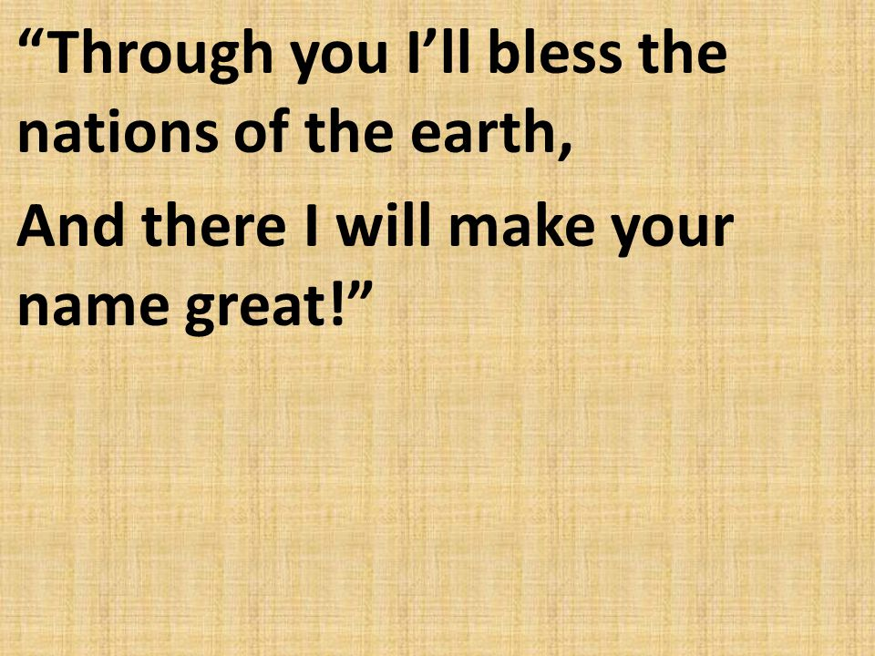 Through you I'll bless the nations of the earth, And there I will make your name great!